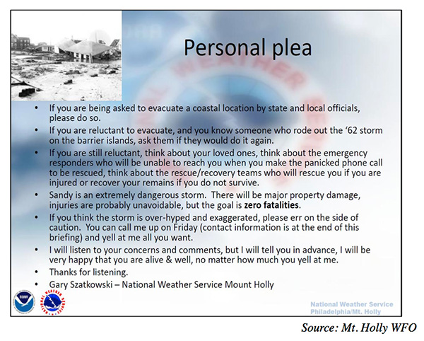 A slide titled 'personal plea' has the following text: If you are being asked to evacuate a coastal location by state and local officials, please do so. If you are reluctant to evacuate, and you know someone who rode out the '62 storm on the barrier islands, ask them if they would do it again. If you are still reluctant, think about your loved ones, think about the emergency responders who will be unable to reach you when you make the panicked phone call to be rescued, think about the rescue/recovery teams who will rescue you if you are injured or recover your remains if you do not survive. Sandy is an extremely dangerous storm. There will be major property damage, injuries are probably unavoidable, but the goal is zero fatalities. If you think the storm is over-hyped and exaggerated, please err on the side of caution. You can call me up on Friday (contact information is at the end of this briefing) and yell at me all you want. I will listen to your concerns and comments, but I will tell you in advance, I will be very happy that you are alive & well, no matter how much you yell at me. Thanks for listening. Gary Szatkowski – National Weather Service Mount Holly
