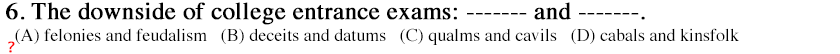 The downside of college entrance exams:-------and -------.  (A) felonies and feudalism   (B) deceits and datums   (C) qualms and cavils   (D) cabals and kinsfolk (hover below for answer)